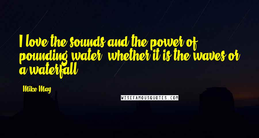 Mike May quotes: I love the sounds and the power of pounding water, whether it is the waves or a waterfall.