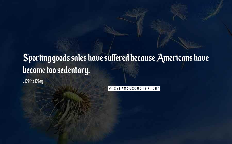 Mike May quotes: Sporting goods sales have suffered because Americans have become too sedentary.