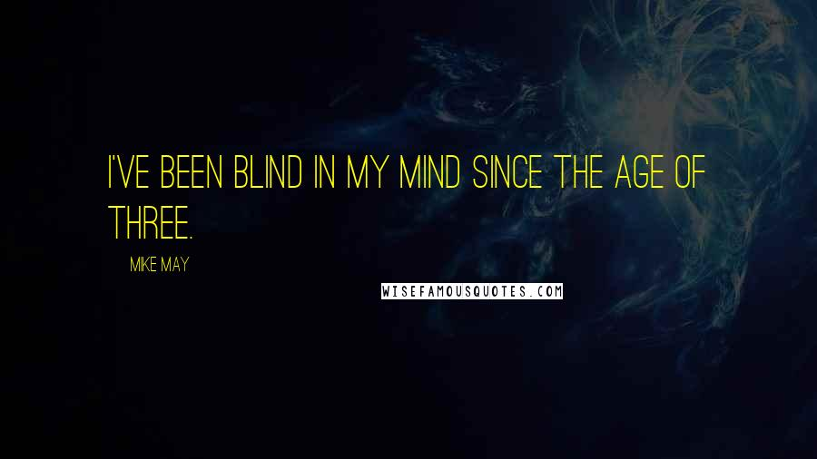 Mike May quotes: I've been blind in my mind since the age of three.