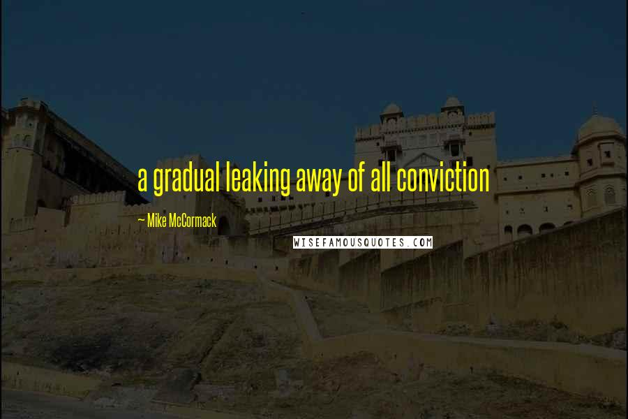 Mike McCormack quotes: a gradual leaking away of all conviction