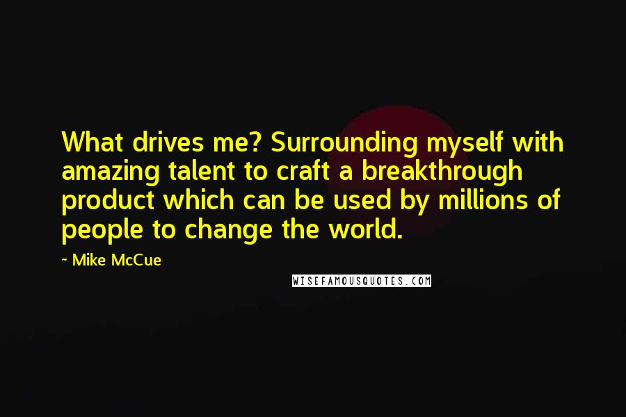 Mike McCue quotes: What drives me? Surrounding myself with amazing talent to craft a breakthrough product which can be used by millions of people to change the world.