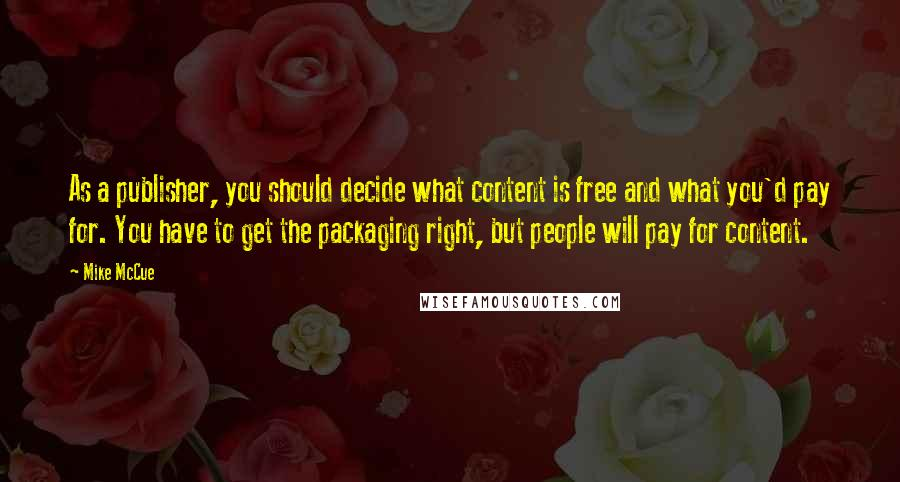 Mike McCue quotes: As a publisher, you should decide what content is free and what you'd pay for. You have to get the packaging right, but people will pay for content.