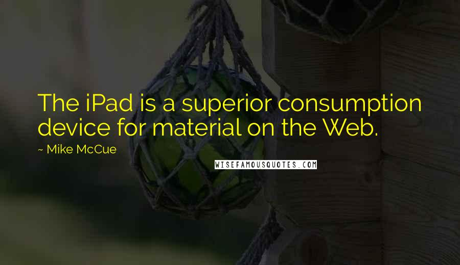 Mike McCue quotes: The iPad is a superior consumption device for material on the Web.