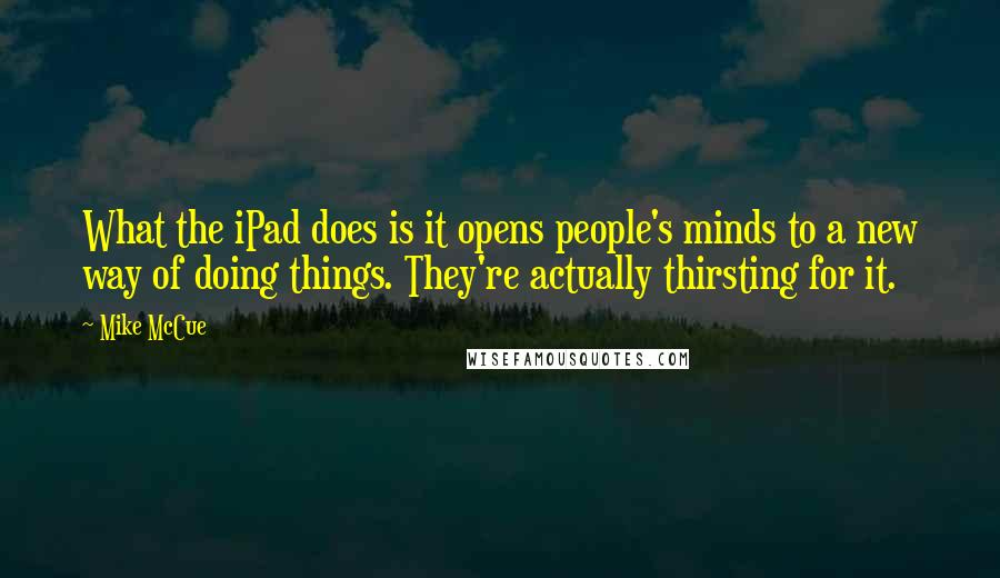 Mike McCue quotes: What the iPad does is it opens people's minds to a new way of doing things. They're actually thirsting for it.