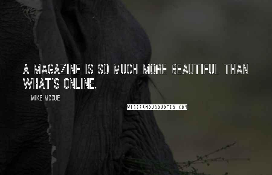 Mike McCue quotes: A magazine is so much more beautiful than what's online,