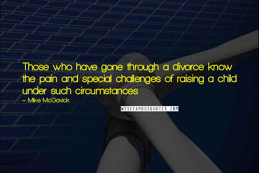 Mike McGavick quotes: Those who have gone through a divorce know the pain and special challenges of raising a child under such circumstances.