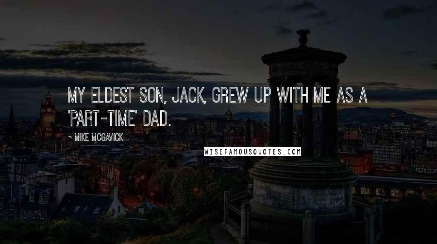 Mike McGavick quotes: My eldest son, Jack, grew up with me as a 'part-time' dad.