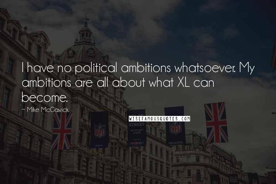 Mike McGavick quotes: I have no political ambitions whatsoever. My ambitions are all about what XL can become.