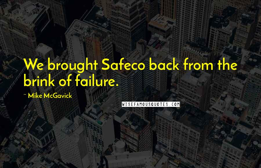 Mike McGavick quotes: We brought Safeco back from the brink of failure.