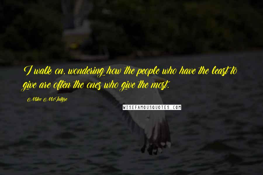 Mike McIntyre quotes: I walk on, wondering how the people who have the least to give are often the ones who give the most.