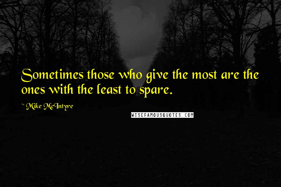 Mike McIntyre quotes: Sometimes those who give the most are the ones with the least to spare.