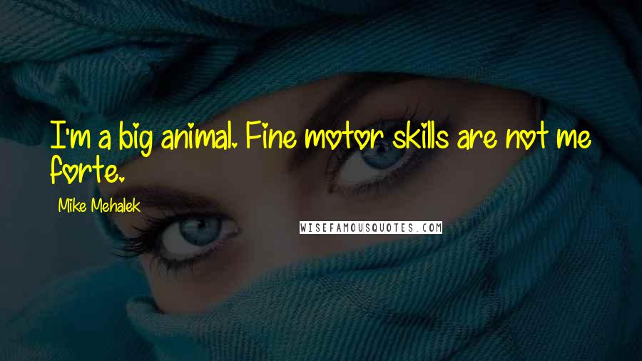 Mike Mehalek quotes: I'm a big animal. Fine motor skills are not me forte.