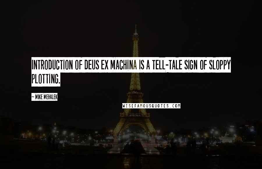 Mike Mehalek quotes: Introduction of deus ex machina is a tell-tale sign of sloppy plotting.