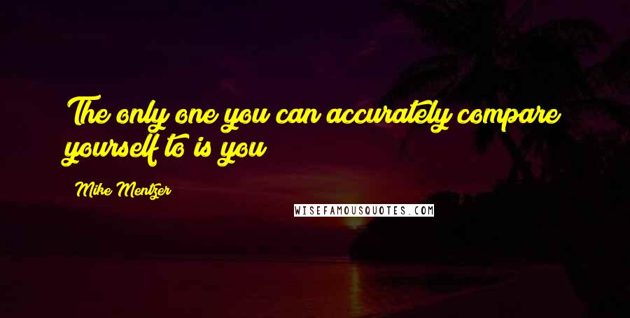 Mike Mentzer quotes: The only one you can accurately compare yourself to is you!