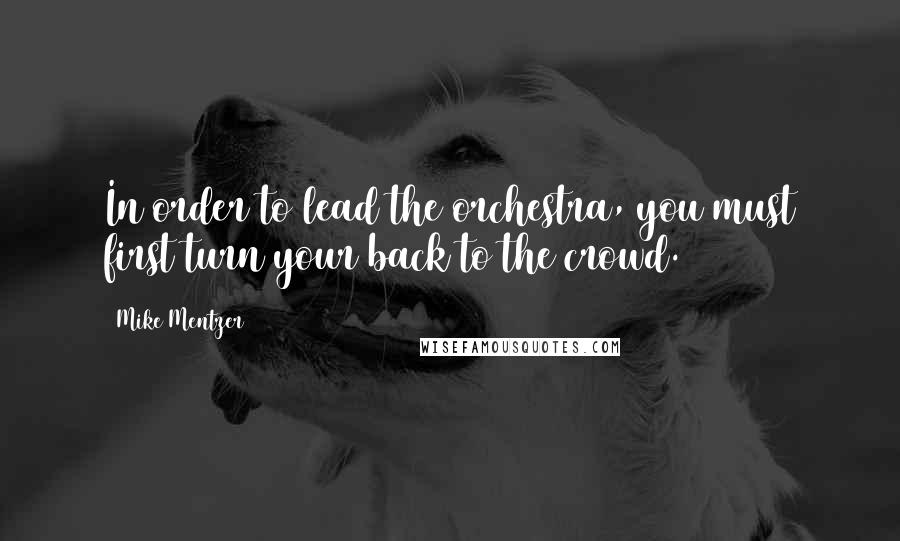 Mike Mentzer quotes: In order to lead the orchestra, you must first turn your back to the crowd.