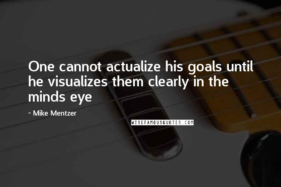 Mike Mentzer quotes: One cannot actualize his goals until he visualizes them clearly in the minds eye