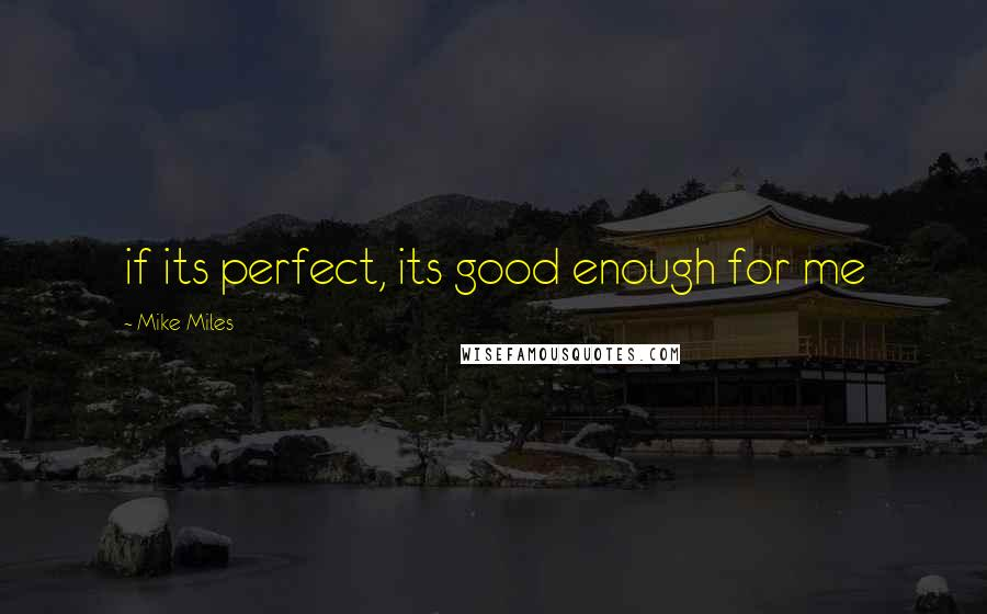 Mike Miles quotes: if its perfect, its good enough for me