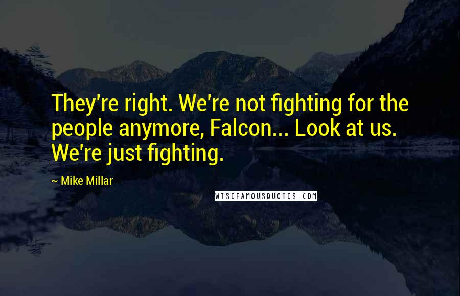 Mike Millar quotes: They're right. We're not fighting for the people anymore, Falcon... Look at us. We're just fighting.