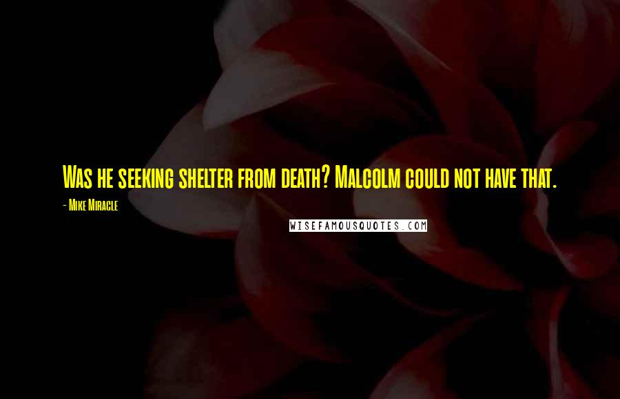 Mike Miracle quotes: Was he seeking shelter from death? Malcolm could not have that.