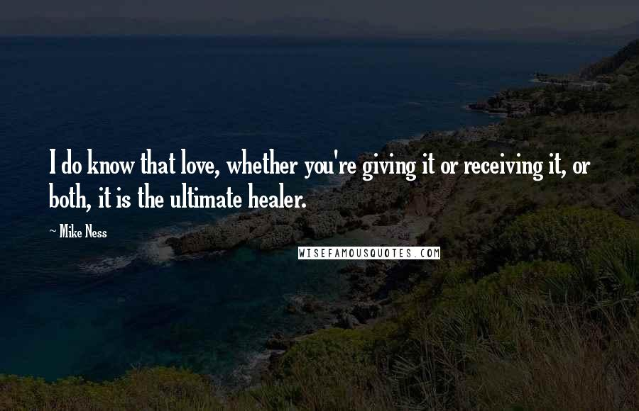 Mike Ness quotes: I do know that love, whether you're giving it or receiving it, or both, it is the ultimate healer.