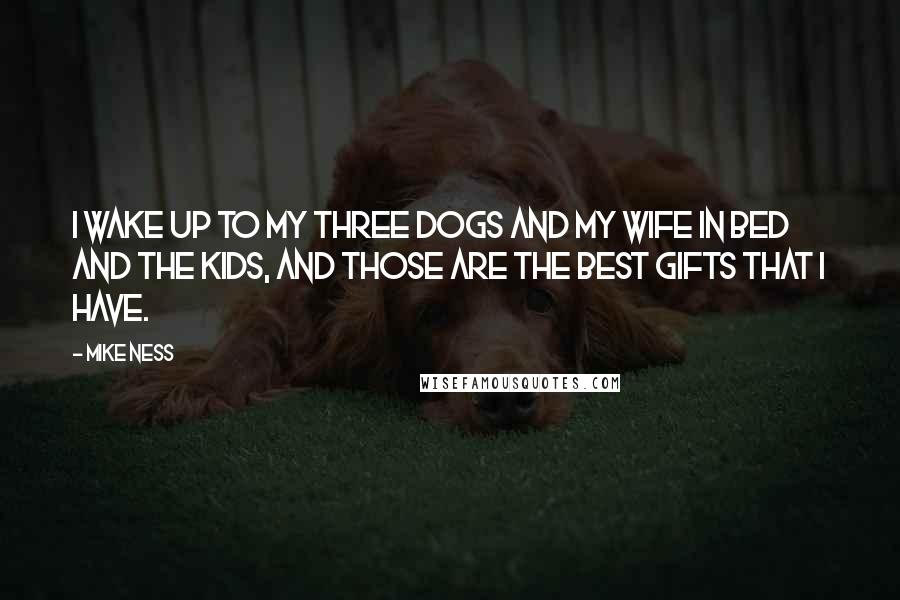 Mike Ness quotes: I wake up to my three dogs and my wife in bed and the kids, and those are the best gifts that I have.