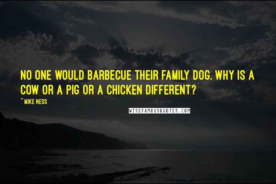 Mike Ness quotes: No one would barbecue their family dog. Why is a cow or a pig or a chicken different?