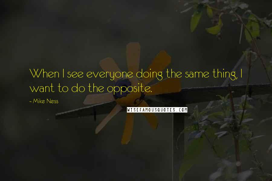 Mike Ness quotes: When I see everyone doing the same thing, I want to do the opposite.