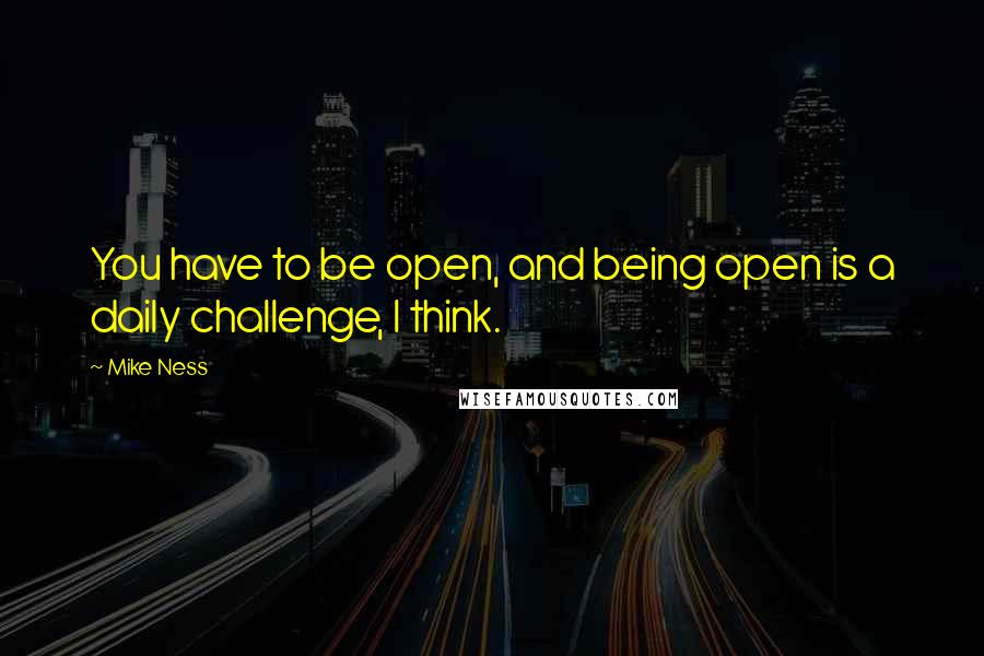 Mike Ness quotes: You have to be open, and being open is a daily challenge, I think.