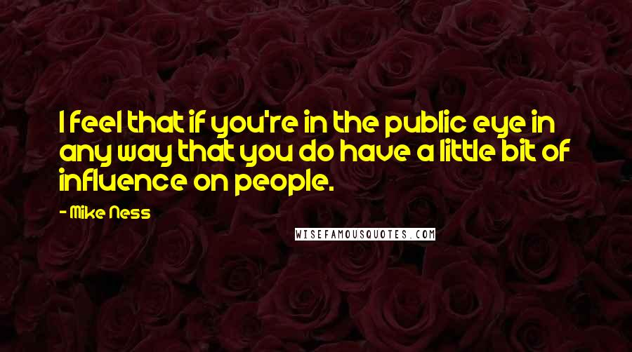Mike Ness quotes: I feel that if you're in the public eye in any way that you do have a little bit of influence on people.