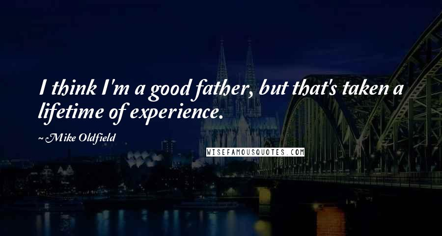 Mike Oldfield quotes: I think I'm a good father, but that's taken a lifetime of experience.