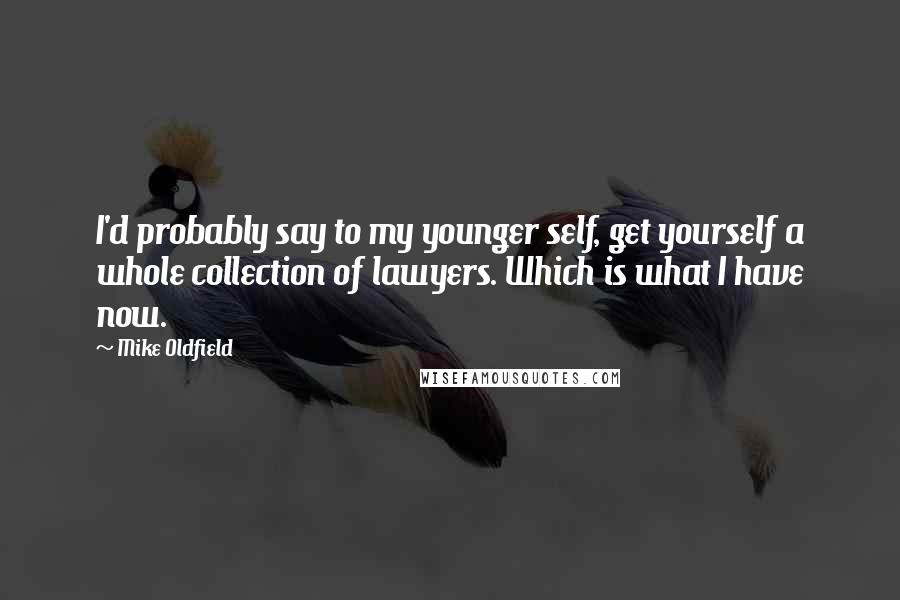 Mike Oldfield quotes: I'd probably say to my younger self, get yourself a whole collection of lawyers. Which is what I have now.