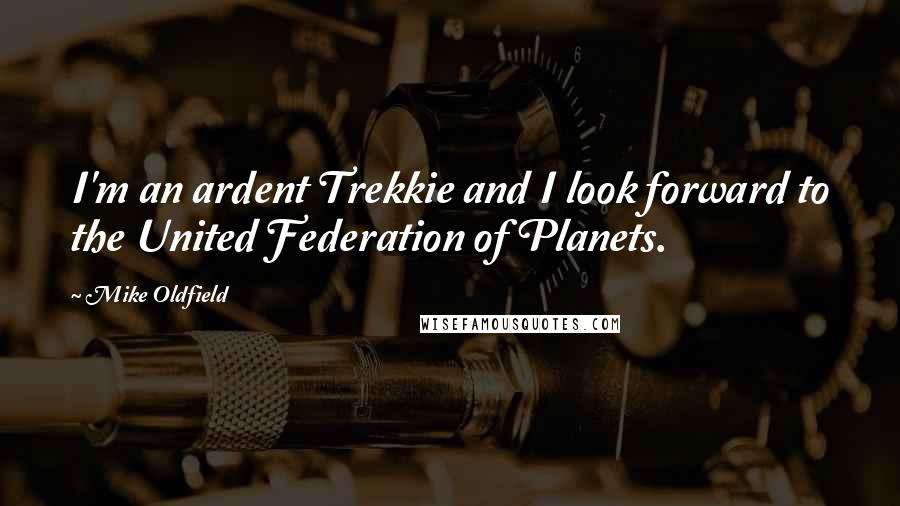 Mike Oldfield quotes: I'm an ardent Trekkie and I look forward to the United Federation of Planets.