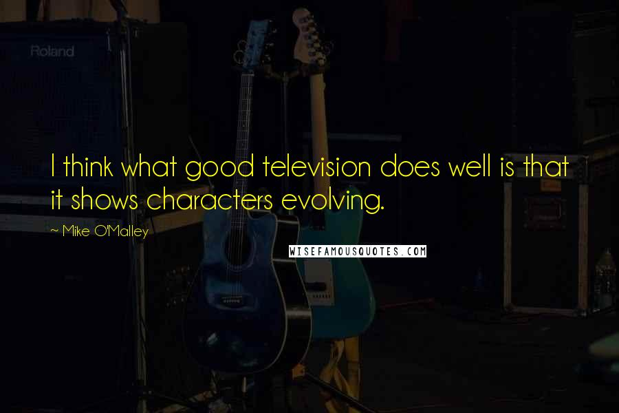 Mike O'Malley quotes: I think what good television does well is that it shows characters evolving.