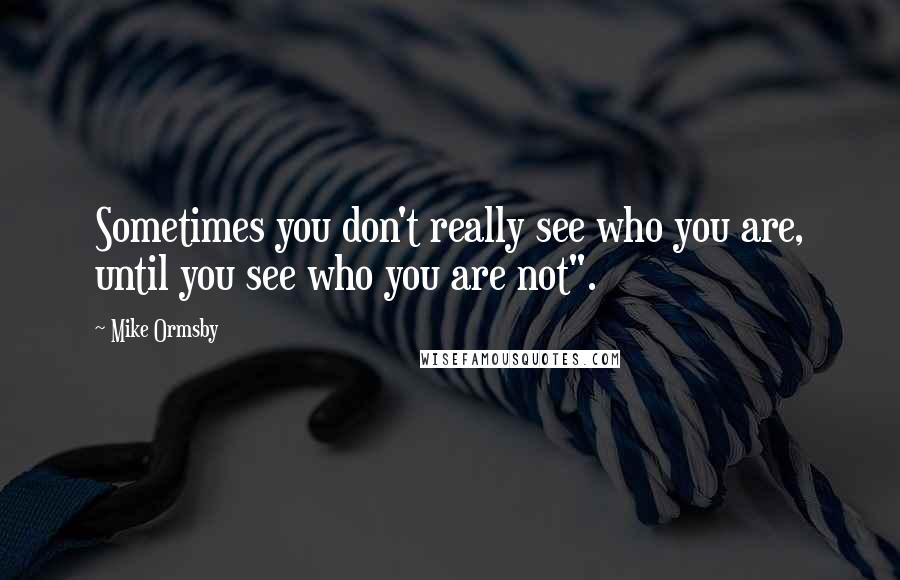 """Mike Ormsby quotes: Sometimes you don't really see who you are, until you see who you are not""""."""