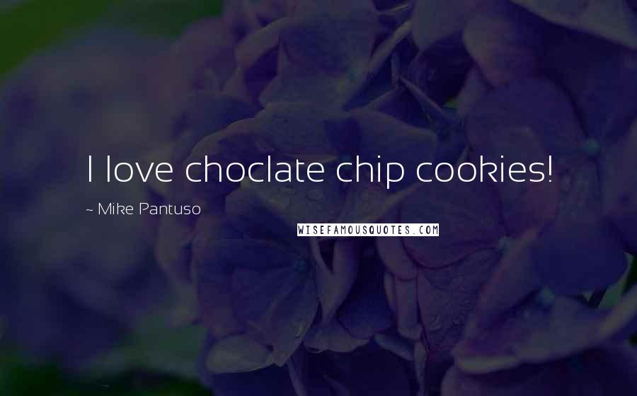 Mike Pantuso quotes: I love choclate chip cookies!