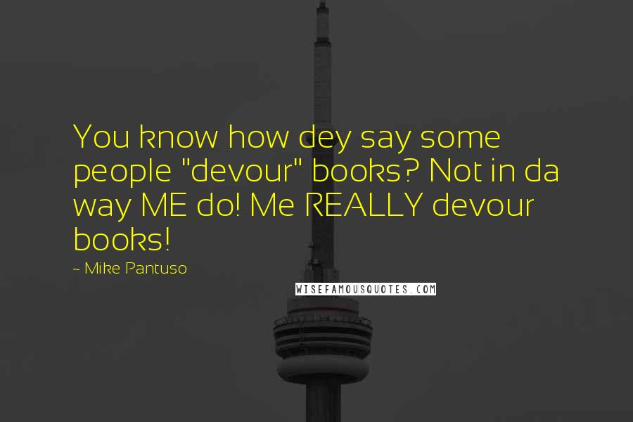 "Mike Pantuso quotes: You know how dey say some people ""devour"" books? Not in da way ME do! Me REALLY devour books!"