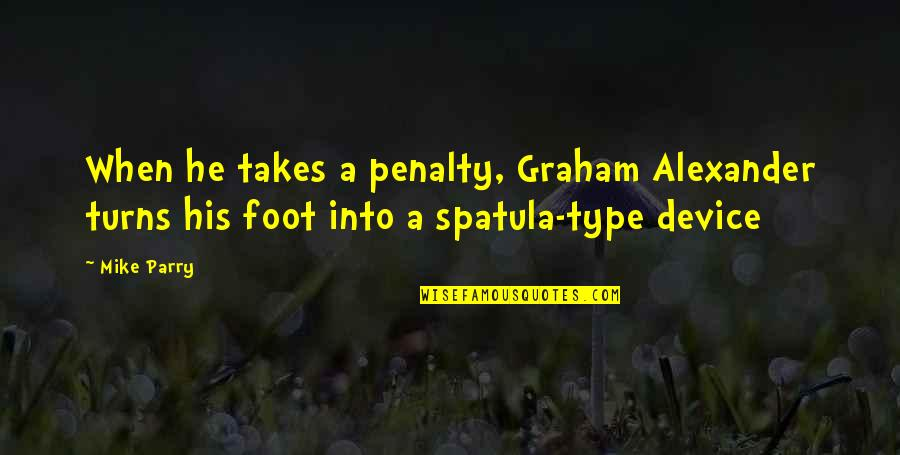 Mike Parry Quotes By Mike Parry: When he takes a penalty, Graham Alexander turns