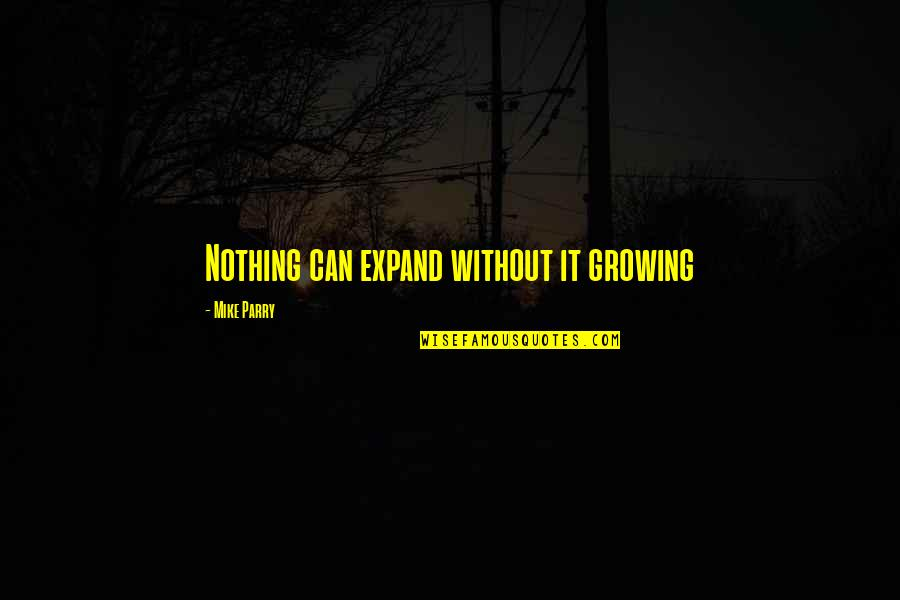 Mike Parry Quotes By Mike Parry: Nothing can expand without it growing