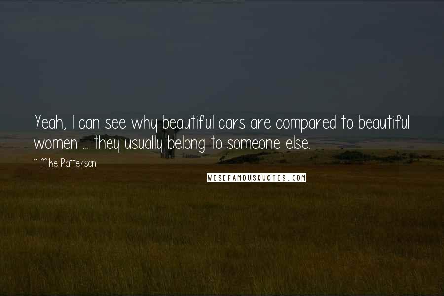 Mike Patterson quotes: Yeah, I can see why beautiful cars are compared to beautiful women ... they usually belong to someone else.