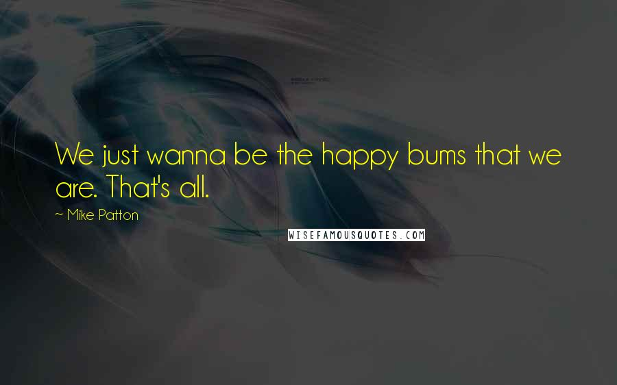 Mike Patton quotes: We just wanna be the happy bums that we are. That's all.