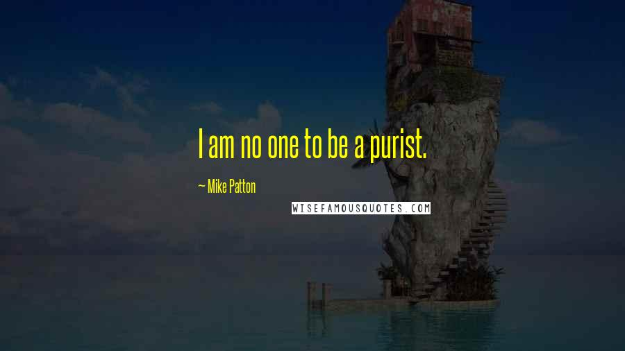 Mike Patton quotes: I am no one to be a purist.