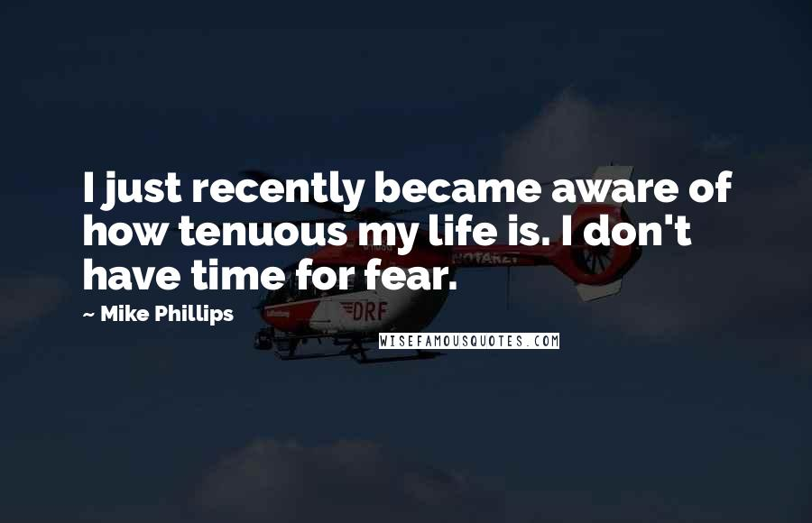 Mike Phillips quotes: I just recently became aware of how tenuous my life is. I don't have time for fear.