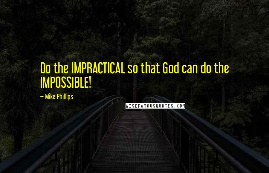 Mike Phillips quotes: Do the IMPRACTICAL so that God can do the IMPOSSIBLE!