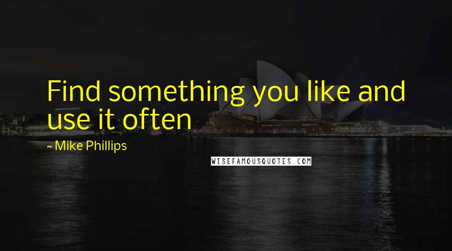 Mike Phillips quotes: Find something you like and use it often