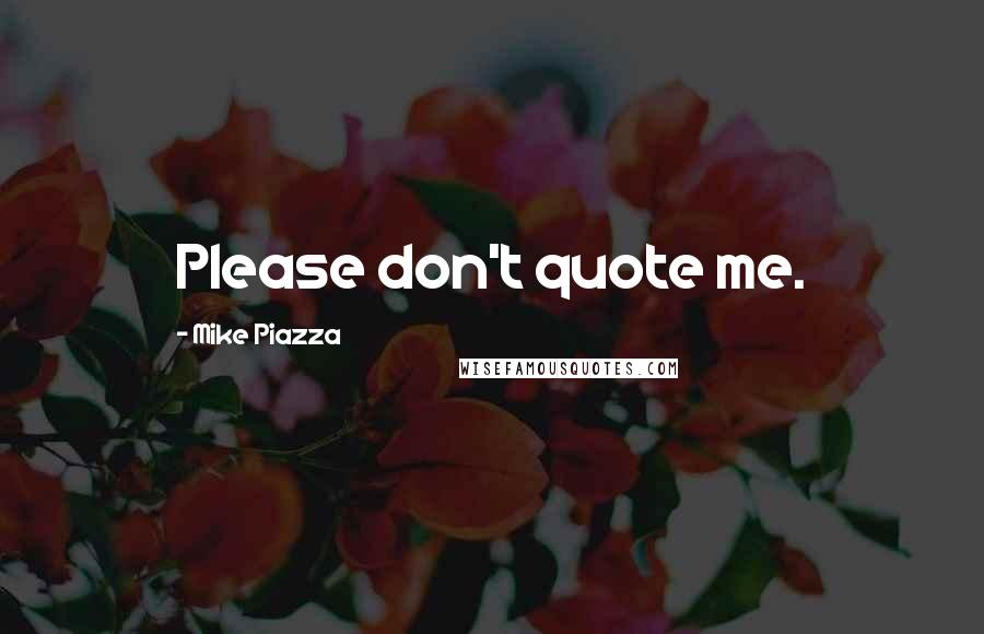 Mike Piazza quotes: Please don't quote me.