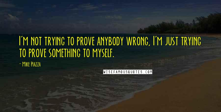Mike Piazza quotes: I'm not trying to prove anybody wrong, I'm just trying to prove something to myself.
