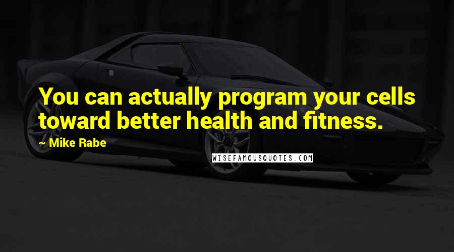 Mike Rabe quotes: You can actually program your cells toward better health and fitness.