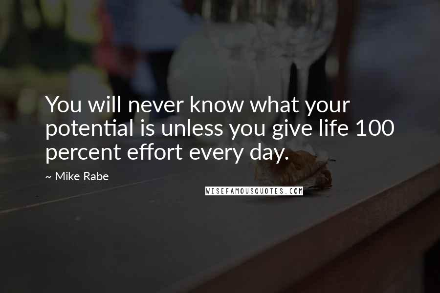 Mike Rabe quotes: You will never know what your potential is unless you give life 100 percent effort every day.