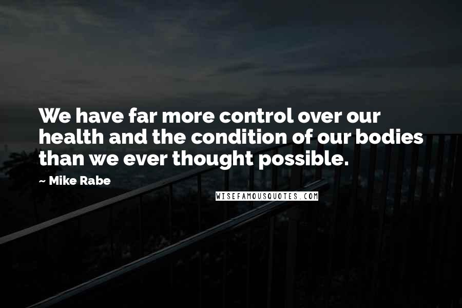 Mike Rabe quotes: We have far more control over our health and the condition of our bodies than we ever thought possible.