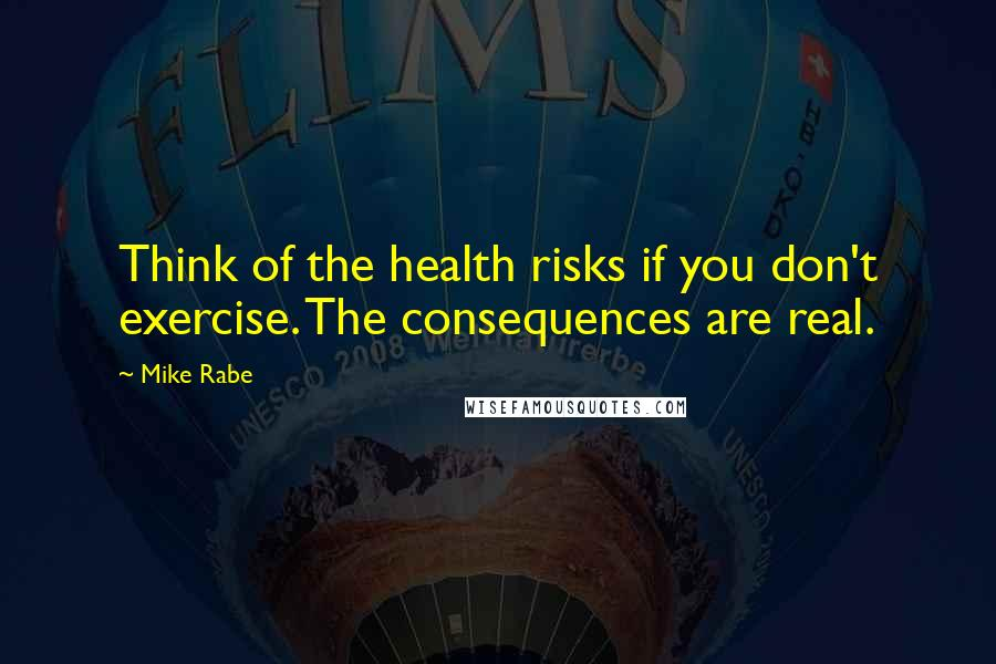 Mike Rabe quotes: Think of the health risks if you don't exercise. The consequences are real.